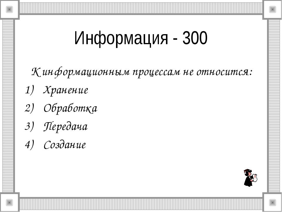 Информация - 300 К информационным процессам не относится: Хранение Обработка...
