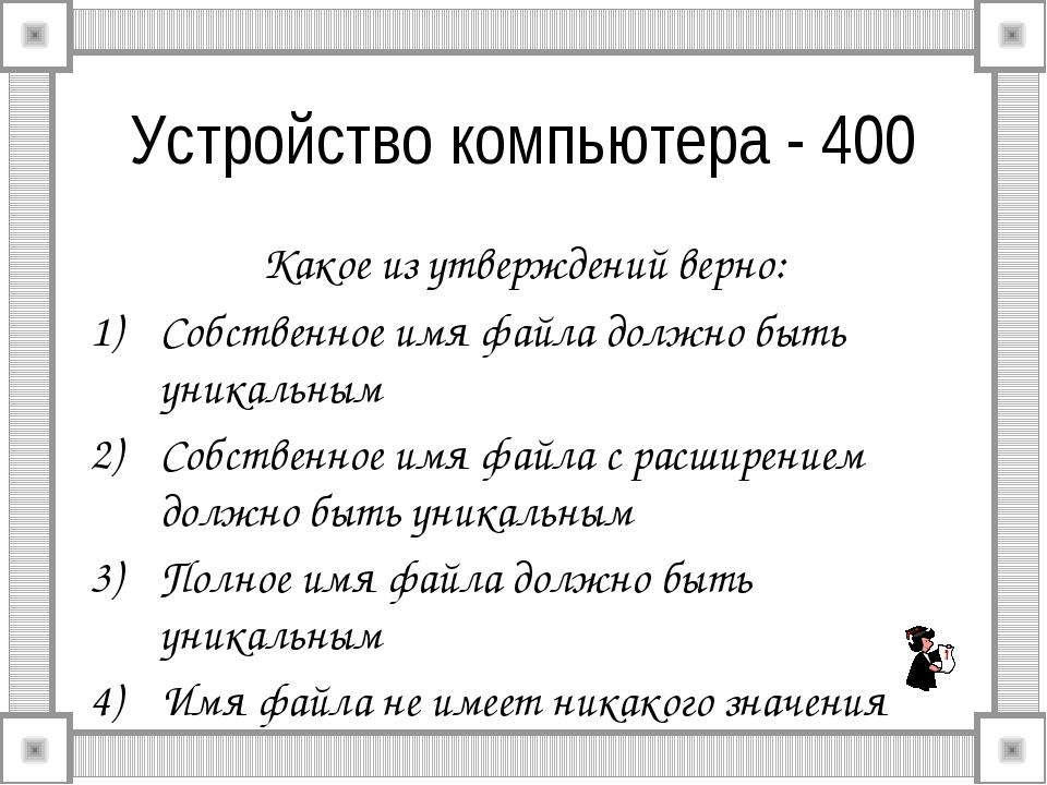 Устройство компьютера - 400 Какое из утверждений верно: Собственное имя файла...