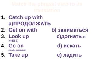 Match the phrasal verb to its translation Catch up with a)ПРОДОЛЖАТЬ Get on w