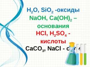 Н2O, SiO2 -оксиды NаОН, Cа(ОН)2 – основания НСl, Н2SO4 - кислоты СаСO3, NаСl