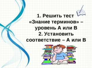 1. Решить тест «Знание терминов» – уровень А или В 2. Установить соответствие