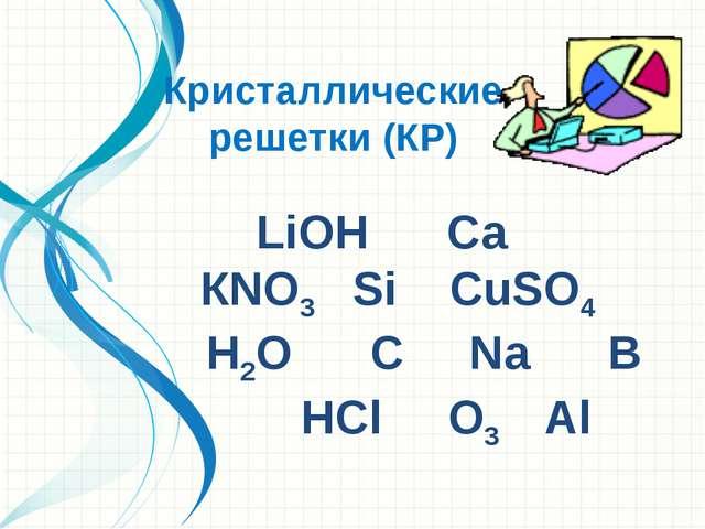 LiОН Са КNO3 Si СuSО4 Н2О С Na В НСl О3 Аl Кристаллические решетки (КР)