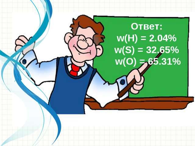 Ответ: w(Н) = 2.04% w(S) = 32.65% w(О) = 65.31%