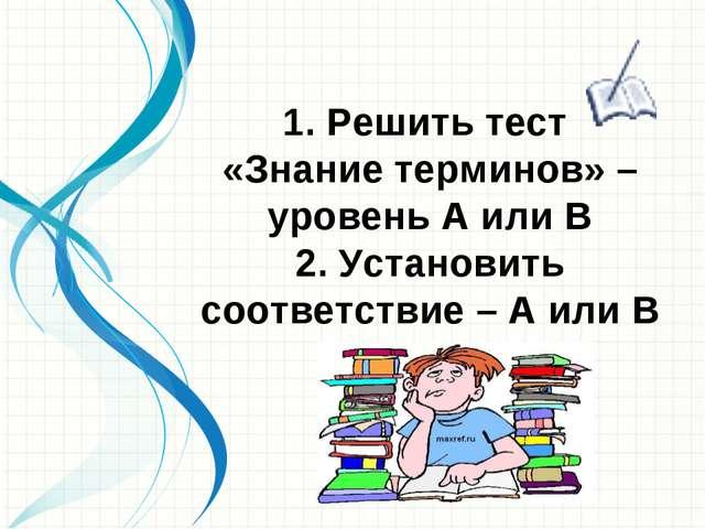 1. Решить тест «Знание терминов» – уровень А или В 2. Установить соответствие...
