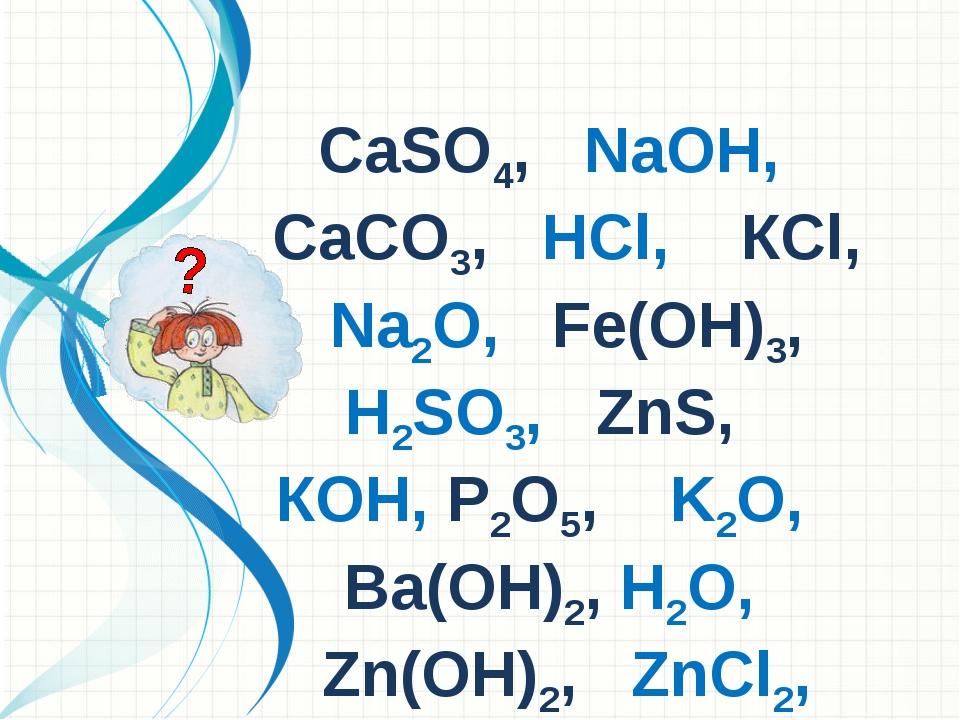 СаSO4, NаОН, СаСO3, НСl, КСl, Nа2O, Fе(ОН)3, Н2SO3, ZnS, КОН, Р2O5, K2O, Ва(О...