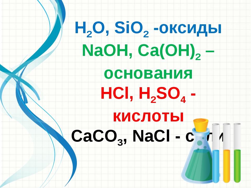 Н2O, SiO2 -оксиды NаОН, Cа(ОН)2 – основания НСl, Н2SO4 - кислоты СаСO3, NаСl...
