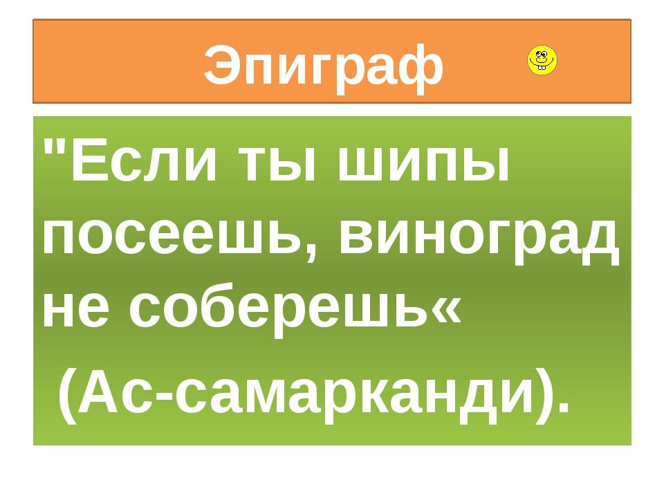 """Эпиграф """"Если ты шипы посеешь, виноград не соберешь« (Ас-самарканди)."""