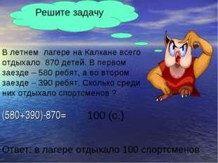 (580+390)-870= Решите задачу В летнем лагере на Калкане всего отдыхало 870 де