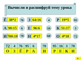 Вычисли и расшифруй тему урока 38*2 90:15 700:10 4*17 96:6 64:16 4*18 51:17 1