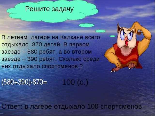 (580+390)-870= Решите задачу В летнем лагере на Калкане всего отдыхало 870 де...
