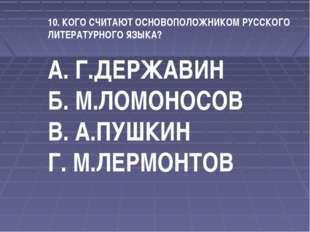 10. КОГО СЧИТАЮТ ОСНОВОПОЛОЖНИКОМ РУССКОГО ЛИТЕРАТУРНОГО ЯЗЫКА? А. Г.ДЕРЖАВИН