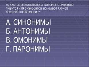 15. КАК НАЗЫВАЮТСЯ СЛОВА, КОТОРЫЕ ОДИНАКОВО ПИШУТСЯ И ПРОИЗНОСЯТСЯ, НО ИМЕЮТ