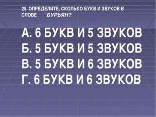 25. ОПРЕДЕЛИТЕ, СКОЛЬКО БУКВ И ЗВУКОВ В СЛОВЕ БУРЬЯН? А. 6 БУКВ И 5 ЗВУКОВ Б.