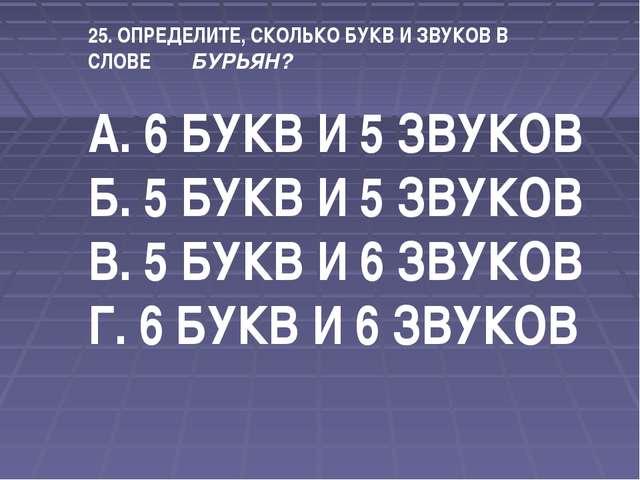 25. ОПРЕДЕЛИТЕ, СКОЛЬКО БУКВ И ЗВУКОВ В СЛОВЕ БУРЬЯН? А. 6 БУКВ И 5 ЗВУКОВ Б....