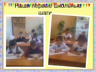 Наши первые школьные шаги… Буквы разные писать…