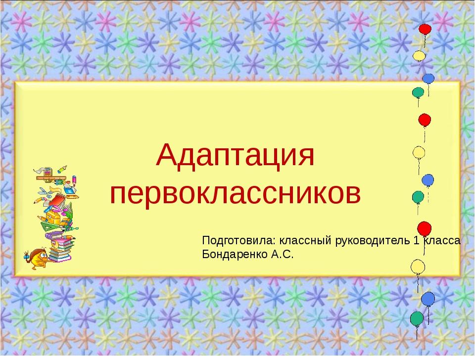 Адаптация первоклассников Подготовила: классный руководитель 1 класса Бондаре...
