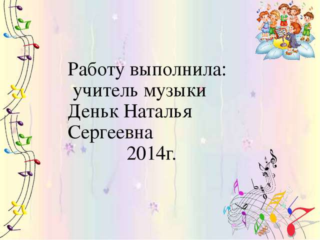 Работу выполнила: учитель музыки Деньк Наталья Сергеевна 2014г.