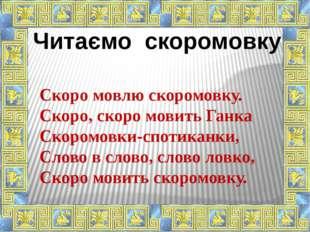 Читаємо скоромовку Скоро мовлю скоромовку. Скоро, скоро мовить Ганка Скоромов