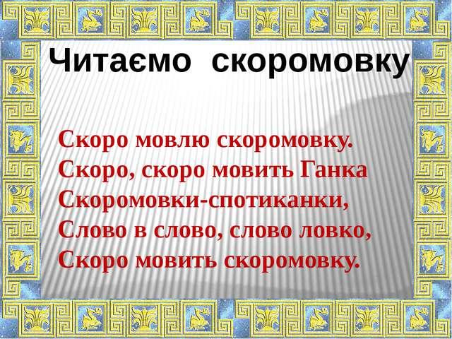Читаємо скоромовку Скоро мовлю скоромовку. Скоро, скоро мовить Ганка Скоромов...