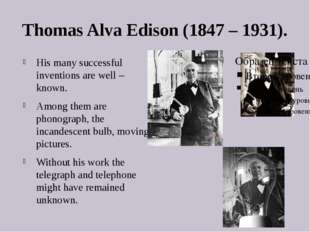 Thomas Alva Edison (1847 – 1931). His many successful inventions are well – k