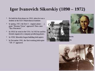 Igor Ivanovich Sikorskiy (1890 – 1972) He built his first planes in 1910, whe