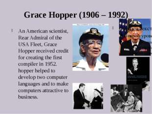 Grace Hopper (1906 – 1992) An American scientist, Rear Admiral of the USA Fle