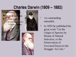 Charles Darwin (1809 – 1882) An outstanding naturalist. In 1859 he published