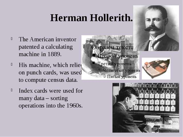 Herman Hollerith. The American inventor patented a calculating machine in 188...