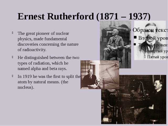 Ernest Rutherford (1871 – 1937) The great pioneer of nuclear physics, made fu...