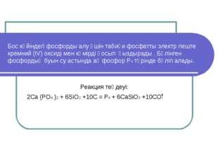 Бос күйіндегі фосфорды алу үшін табиғи фосфатты электр пеште кремний (IV) окс