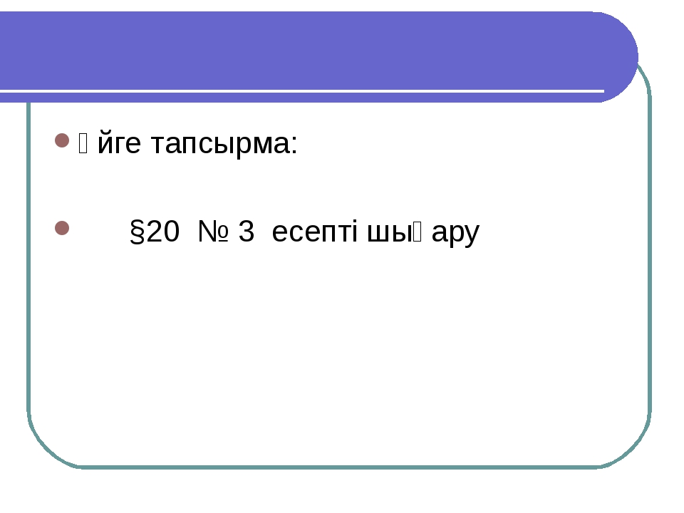 Үйге тапсырма: §20 № 3 есепті шығару