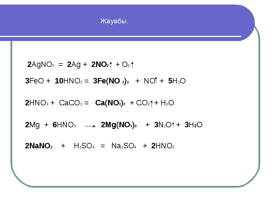 Жауабы. 2AgNO3 = 2Ag + 2NO2 + O2 3FeO + 10HNO3 = 3Fe(NO 3)3 + NO + 5H2O 2HNO...