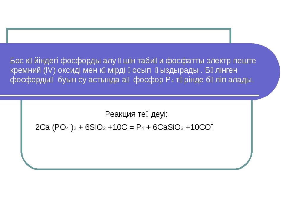 Бос күйіндегі фосфорды алу үшін табиғи фосфатты электр пеште кремний (IV) окс...