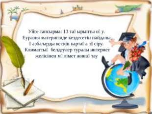 Уйге тапсырма: 13 тақырыпты оқу. Еуразия материгінде кездесетін пайдалы қазба