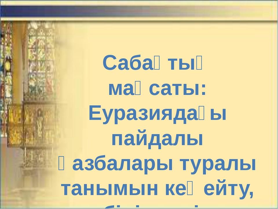 Сабақтың мақсаты: Еуразиядағы пайдалы қазбалары туралы танымын кеңейту, білім...