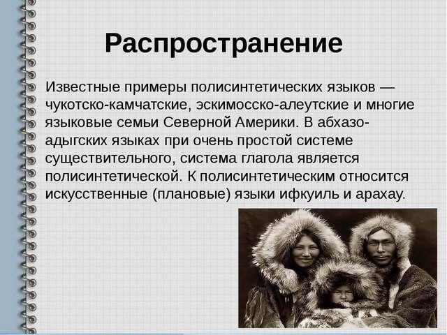 Распространение Известные примеры полисинтетических языков— чукотско-камчатс...