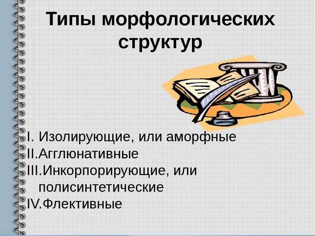 Типы морфологических структур Изолирующие, или аморфные Агглюнативные Инкорпо...