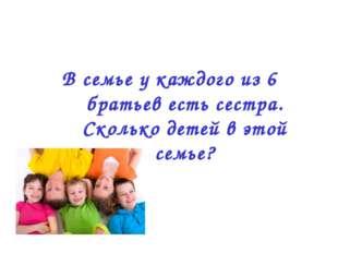 В семье у каждого из 6 братьев есть сестра. Сколько детей в этой семье?