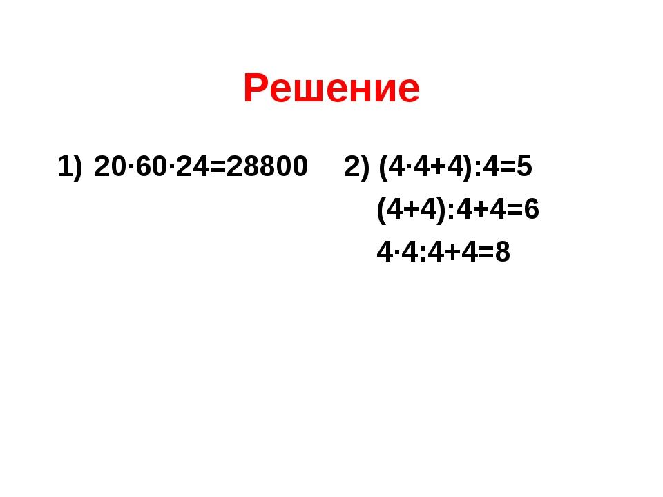 Решение 20∙60∙24=28800 2) (4∙4+4):4=5  (4+4):4+4=6  4∙4:4+4=8