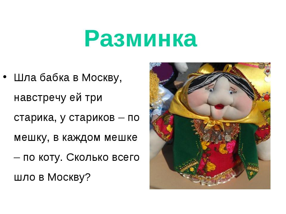 Разминка Шла бабка в Москву, навстречу ей три старика, у стариков – по мешку,...