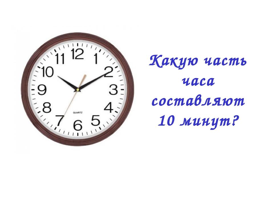 Какую часть часа составляют 10 минут?