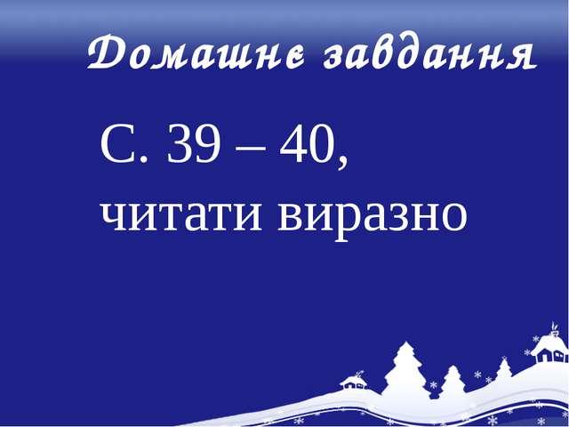 Домашнє завдання С. 39 – 40, читати виразно