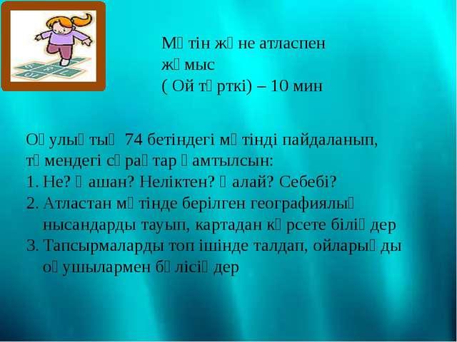 Мәтін және атласпен жұмыс ( Ой түрткі) – 10 мин Оқулықтың 74 бетіндегі мәтінд...