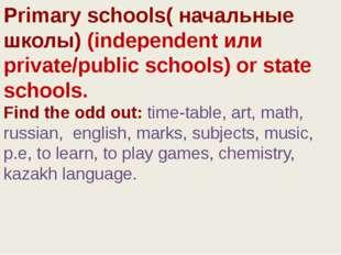 Primary schools( начальные школы) (independent или private/public schools)or
