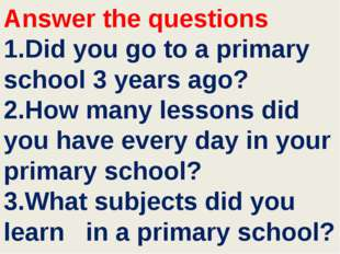 Answer the questions 1.Did you go to a primary school 3 years ago? 2.How many