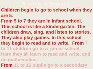 Schools in England. Children begin to go to school when they are 5. From 5 to