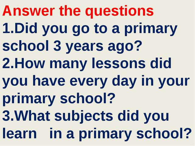 Answer the questions 1.Did you go to a primary school 3 years ago? 2.How many...