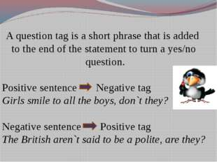 A question tag is a short phrase that is added to the end of the statement to