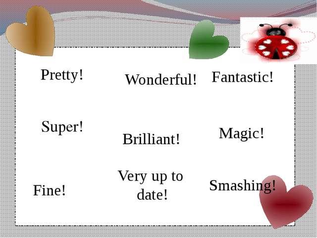 Pretty! Wonderful! Fantastic! Super! Brilliant! Magic! Fine! Smashing! Very...