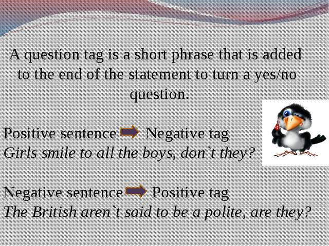 A question tag is a short phrase that is added to the end of the statement to...